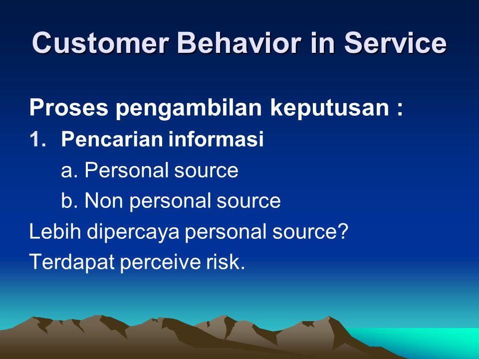 Customer Behavior in Service Proses pengambilan keputusan : 1.Pencarian informasi a. Personal source b. Non personal source Lebih dipercaya personal s