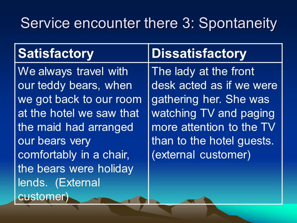 Service encounter there 3: Spontaneity SatisfactoryDissatisfactory We always travel with our teddy bears, when we got back to our room at the hotel we