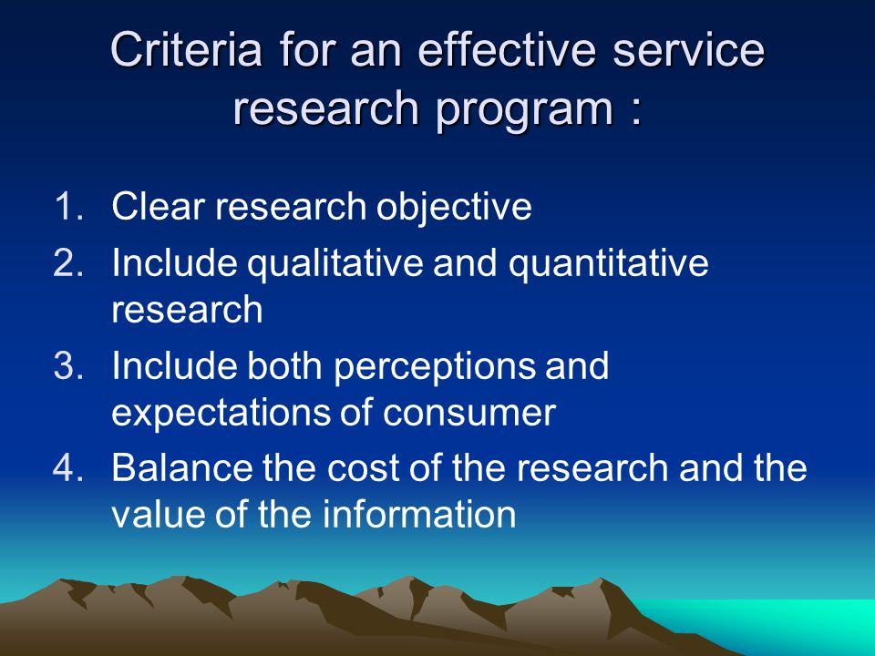 Criteria for an effective service research program : 1.Clear research objective 2.Include qualitative and quantitative research 3.Include both percept