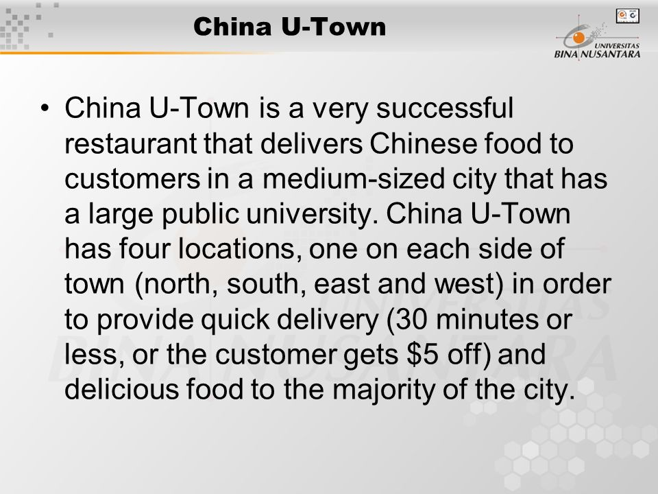 China U-Town China U-Town is a very successful restaurant that delivers Chinese food to customers in a medium-sized city that has a large public unive