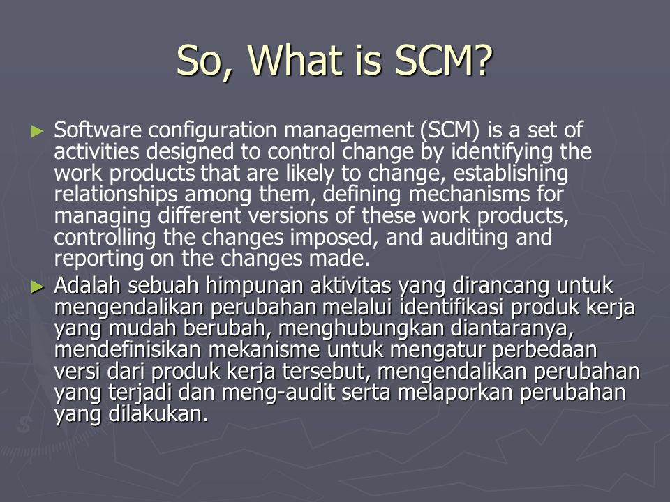So, What is SCM? ► ► Software configuration management (SCM) is a set of activities designed to control change by identifying the work products that a