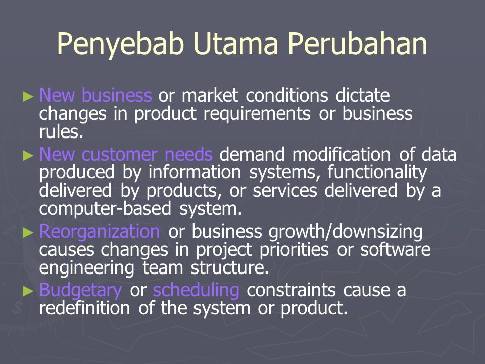 Penyebab Utama Perubahan ► ► New business or market conditions dictate changes in product requirements or business rules. ► ► New customer needs deman
