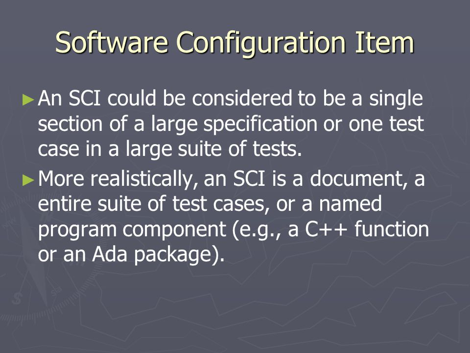 Software Configuration Item ► ► An SCI could be considered to be a single section of a large specification or one test case in a large suite of tests.