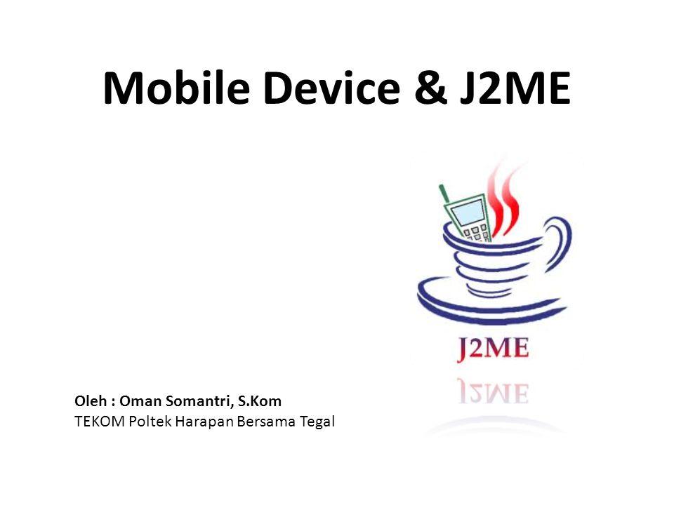 Mobile Device & J2ME Oleh : Oman Somantri, S.Kom TEKOM Poltek Harapan Bersama Tegal