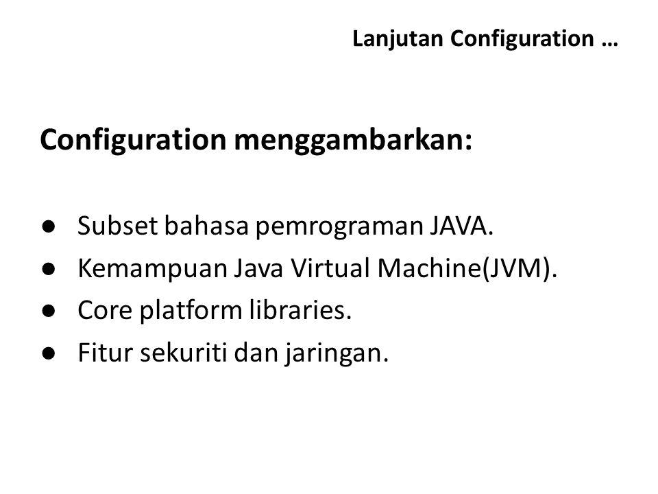 Lanjutan Configuration … Configuration menggambarkan: ● Subset bahasa pemrograman JAVA. ● Kemampuan Java Virtual Machine(JVM). ● Core platform librari