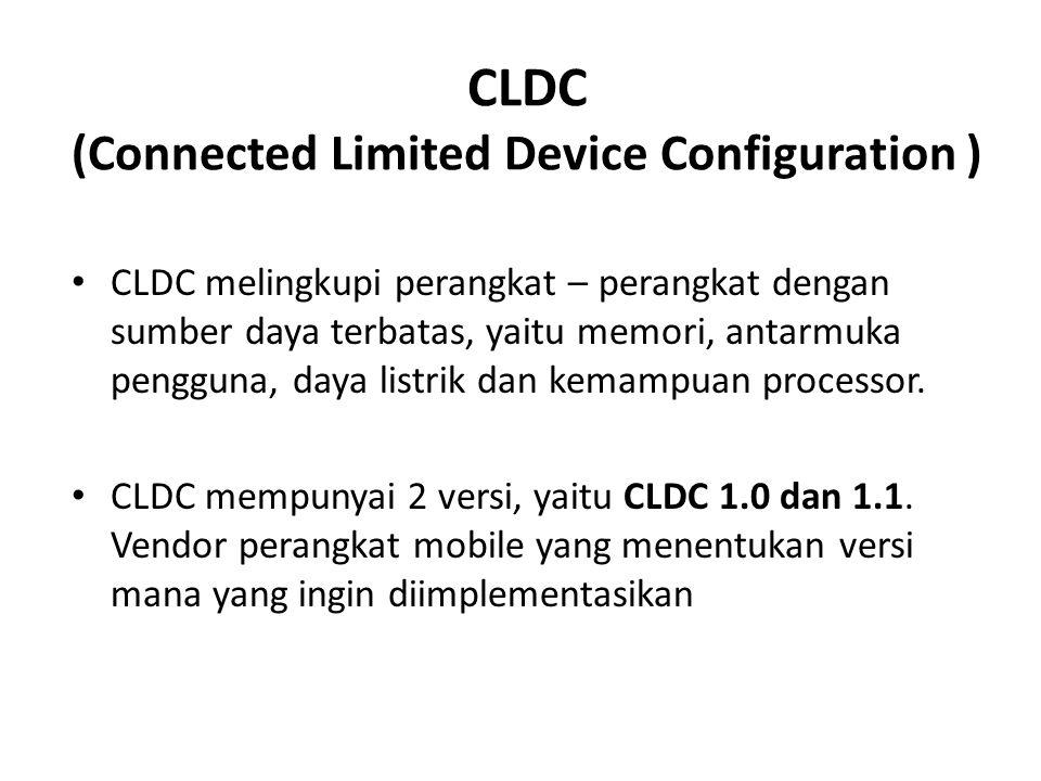 CLDC (Connected Limited Device Configuration ) CLDC melingkupi perangkat – perangkat dengan sumber daya terbatas, yaitu memori, antarmuka pengguna, da