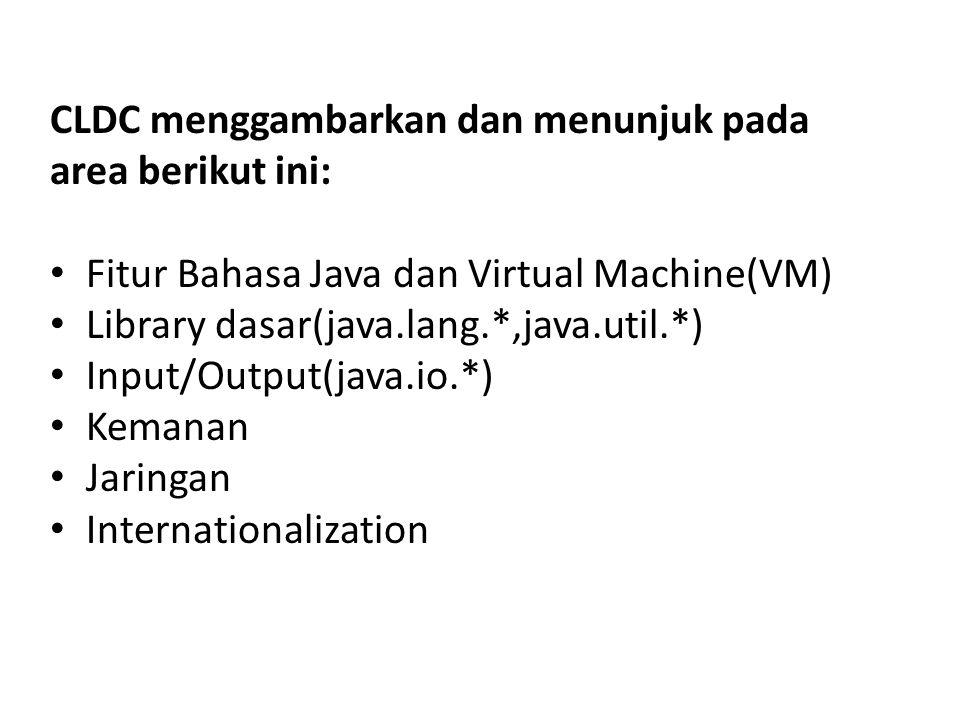 CLDC menggambarkan dan menunjuk pada area berikut ini: Fitur Bahasa Java dan Virtual Machine(VM) Library dasar(java.lang.*,java.util.*) Input/Output(j