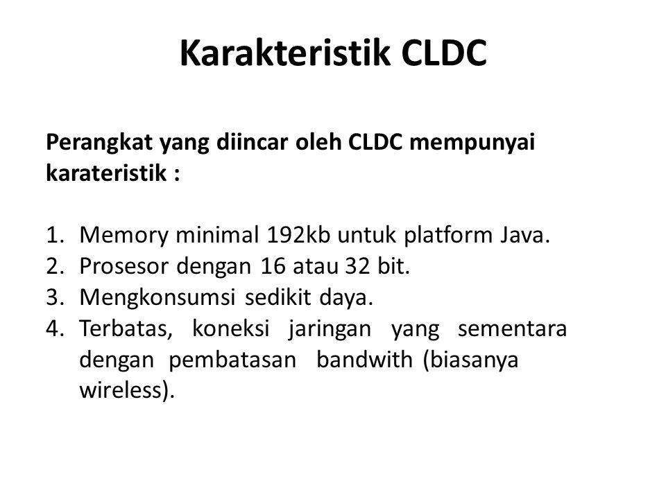 Karakteristik CLDC Perangkat yang diincar oleh CLDC mempunyai karateristik : 1.Memory minimal 192kb untuk platform Java. 2.Prosesor dengan 16 atau 32