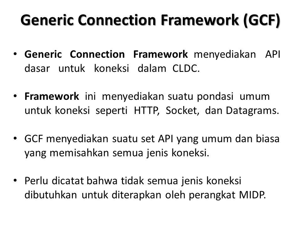 Generic Connection Framework (GCF) Generic Connection Framework menyediakan API dasar untuk koneksi dalam CLDC. Framework ini menyediakan suatu pondas