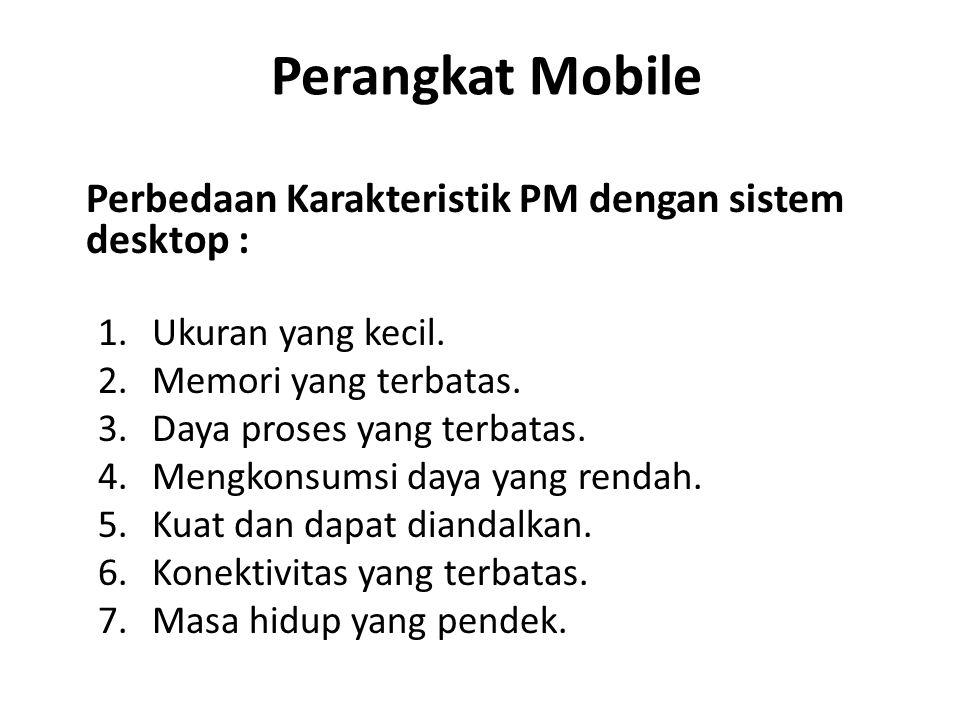 Perangkat Mobile Perbedaan Karakteristik PM dengan sistem desktop : 1.Ukuran yang kecil. 2.Memori yang terbatas. 3.Daya proses yang terbatas. 4.Mengko