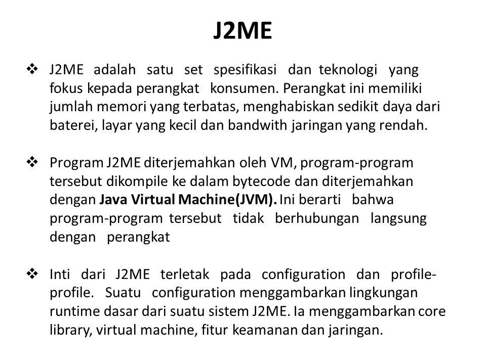J2ME  J2ME adalah satu set spesifikasi dan teknologi yang fokus kepada perangkat konsumen. Perangkat ini memiliki jumlah memori yang terbatas, mengha
