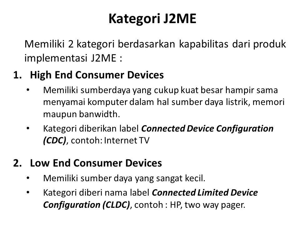 Kategori J2ME Memiliki 2 kategori berdasarkan kapabilitas dari produk implementasi J2ME : 1.High End Consumer Devices Memiliki sumberdaya yang cukup k