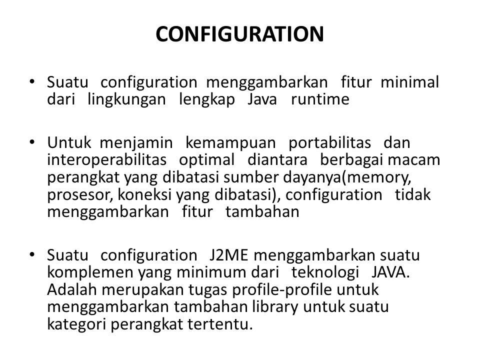 CONFIGURATION Suatu configuration menggambarkan fitur minimal dari lingkungan lengkap Java runtime Untuk menjamin kemampuan portabilitas dan interoper