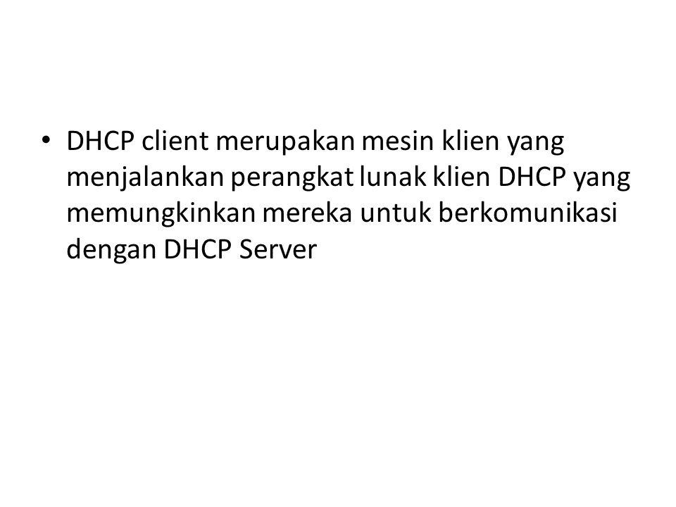 DHCP client merupakan mesin klien yang menjalankan perangkat lunak klien DHCP yang memungkinkan mereka untuk berkomunikasi dengan DHCP Server