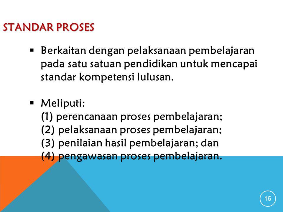 STANDAR PROSES 16  Berkaitan dengan pelaksanaan pembelajaran pada satu satuan pendidikan untuk mencapai standar kompetensi lulusan.