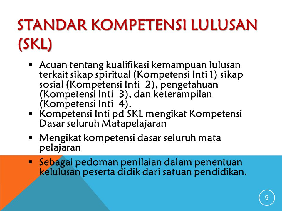 STANDAR KOMPETENSI LULUSAN (SKL) 9  Acuan tentang kualifikasi kemampuan lulusan terkait sikap spiritual (Kompetensi Inti 1) sikap sosial (Kompetensi Inti 2), pengetahuan (Kompetensi Inti 3), dan keterampilan (Kompetensi Inti 4).