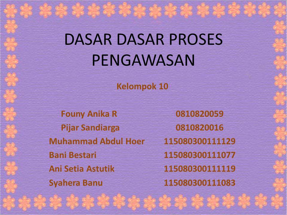 DASAR DASAR PROSES PENGAWASAN Kelompok 10 Founy Anika R0810820059 Pijar Sandiarga0810820016 Muhammad Abdul Hoer115080300111129 Bani Bestari11508030011