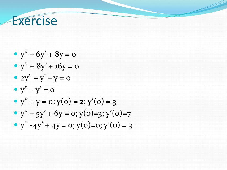 Exercise y – 6y' + 8y = 0 y + 8y' + 16y = 0 2y + y' – y = 0 y – y' = 0 y + y = 0; y(0) = 2; y'(0) = 3 y – 5y' + 6y = 0; y(0)=3; y'(0)=7 y -4y' + 4y = 0; y(0)=0; y'(0) = 3