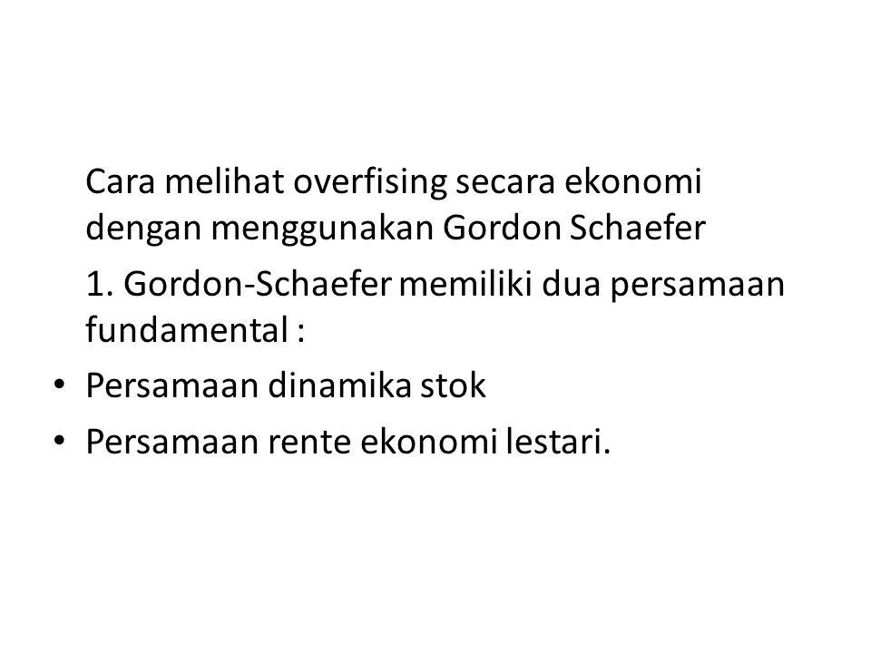 Cara melihat overfising secara ekonomi dengan menggunakan Gordon Schaefer 1. Gordon-Schaefer memiliki dua persamaan fundamental : Persamaan dinamika s