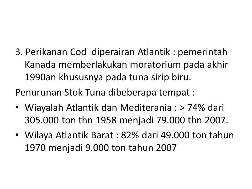 3. Perikanan Cod diperairan Atlantik : pemerintah Kanada memberlakukan moratorium pada akhir 1990an khususnya pada tuna sirip biru. Penurunan Stok Tun