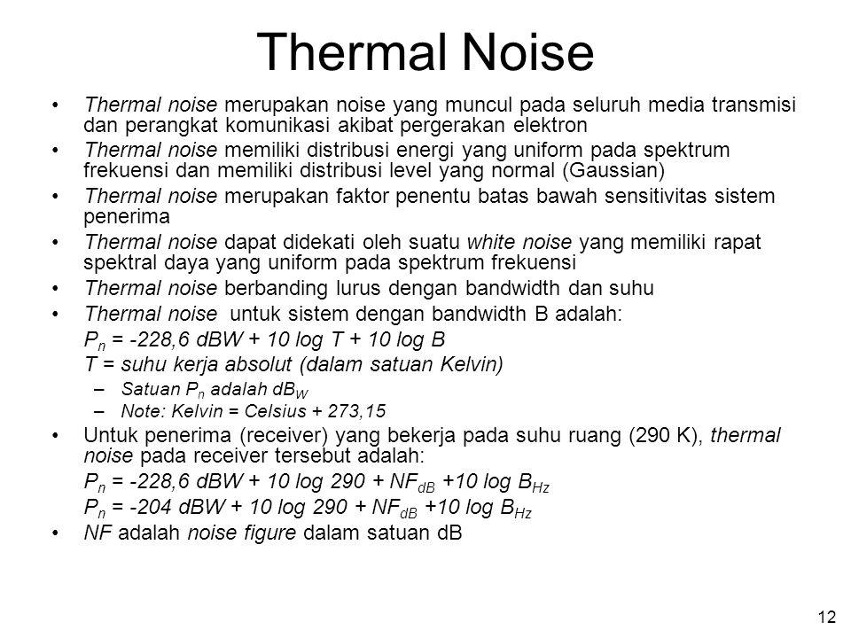 12 Thermal Noise Thermal noise merupakan noise yang muncul pada seluruh media transmisi dan perangkat komunikasi akibat pergerakan elektron Thermal no