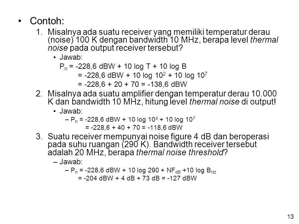 13 Contoh: 1.Misalnya ada suatu receiver yang memiliki temperatur derau (noise) 100 K dengan bandwidth 10 MHz, berapa level thermal noise pada output