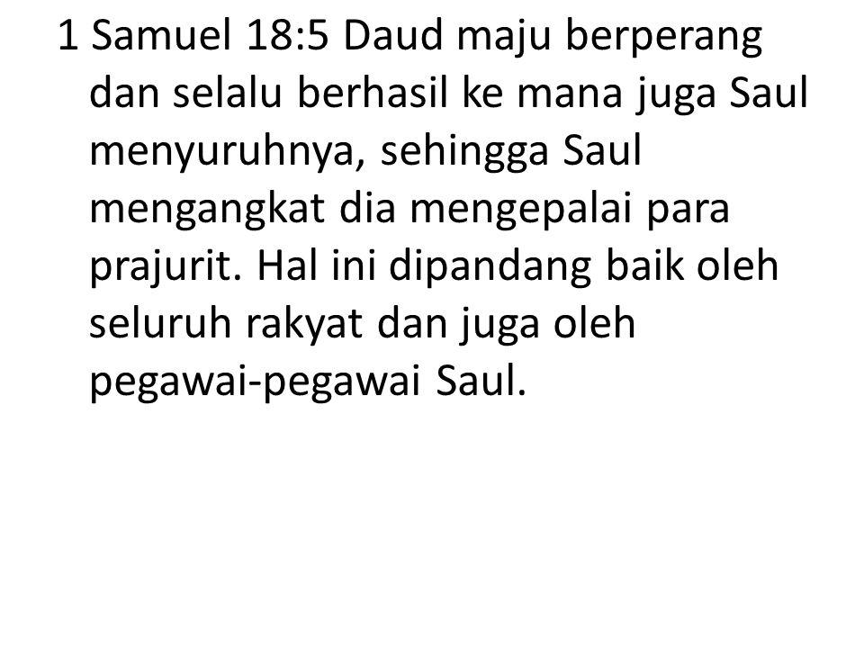 1 Samuel 18:5 Daud maju berperang dan selalu berhasil ke mana juga Saul menyuruhnya, sehingga Saul mengangkat dia mengepalai para prajurit. Hal ini di