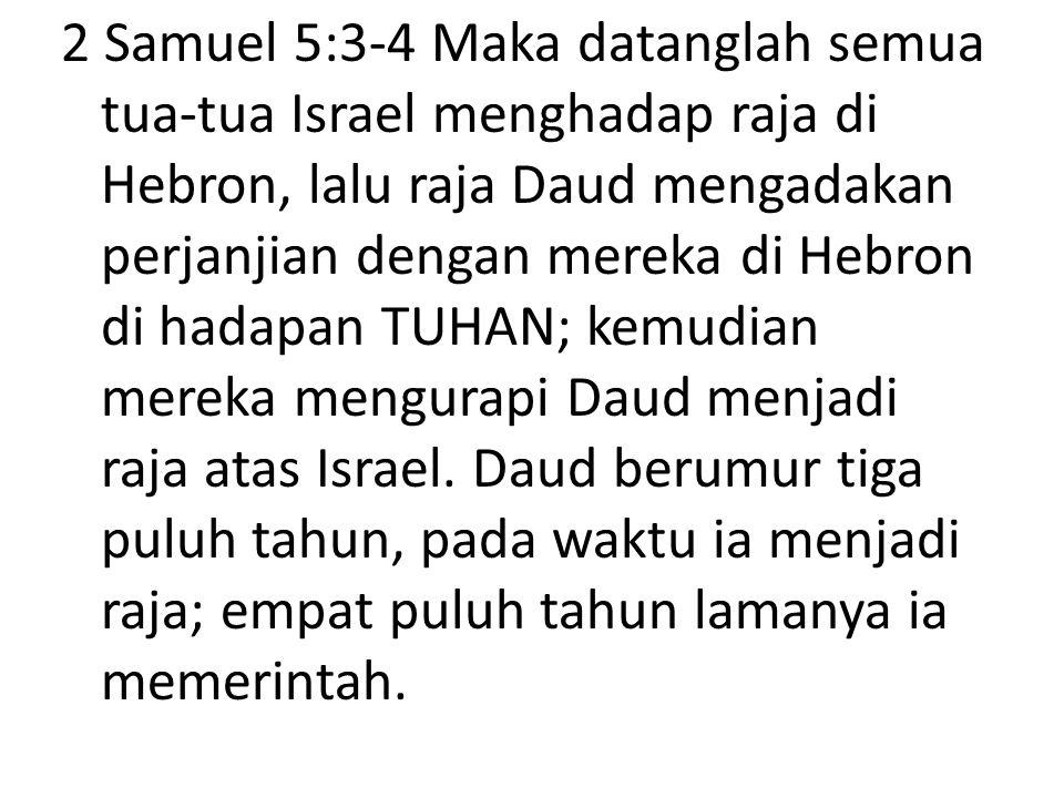2 Samuel 5:3-4 Maka datanglah semua tua-tua Israel menghadap raja di Hebron, lalu raja Daud mengadakan perjanjian dengan mereka di Hebron di hadapan T