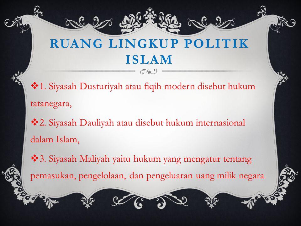 RUANG LINGKUP POLITIK ISLAM  1. Siyasah Dusturiyah atau fiqih modern disebut hukum tatanegara,  2. Siyasah Dauliyah atau disebut hukum internasional