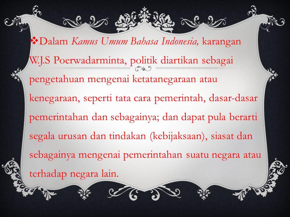  Dalam Kamus Umum Bahasa Indonesia, karangan W.J.S Poerwadarminta, politik diartikan sebagai pengetahuan mengenai ketatanegaraan atau kenegaraan, sep