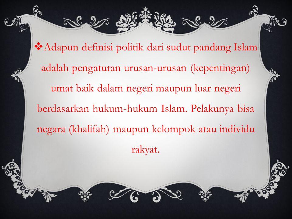  Adapun definisi politik dari sudut pandang Islam adalah pengaturan urusan-urusan (kepentingan) umat baik dalam negeri maupun luar negeri berdasarkan