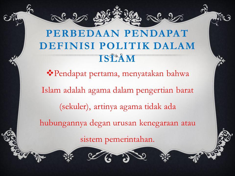 PERBEDAAN PENDAPAT DEFINISI POLITIK DALAM ISLAM  Pendapat pertama, menyatakan bahwa Islam adalah agama dalam pengertian barat (sekuler), artinya agam