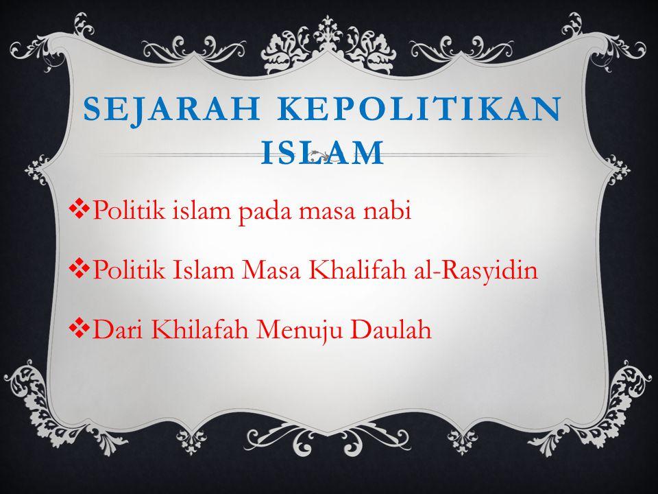 SEJARAH KEPOLITIKAN ISLAM  Politik islam pada masa nabi  Politik Islam Masa Khalifah al-Rasyidin  Dari Khilafah Menuju Daulah