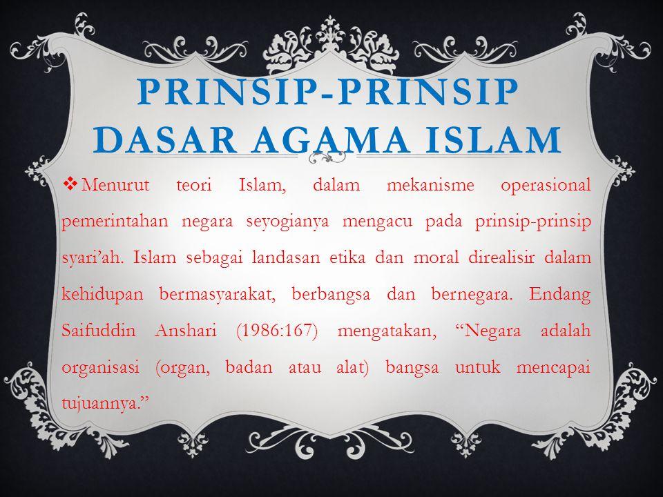 PRINSIP-PRINSIP DASAR AGAMA ISLAM  Menurut teori Islam, dalam mekanisme operasional pemerintahan negara seyogianya mengacu pada prinsip-prinsip syari