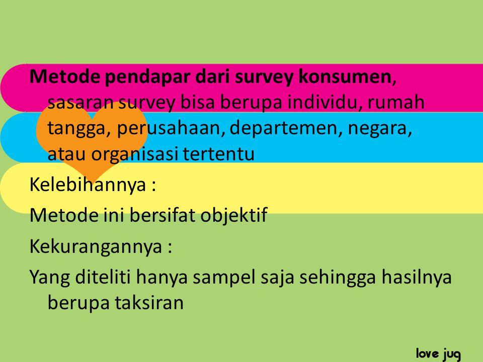 Metode pendapar dari survey konsumen, sasaran survey bisa berupa individu, rumah tangga, perusahaan, departemen, negara, atau organisasi tertentu Kele