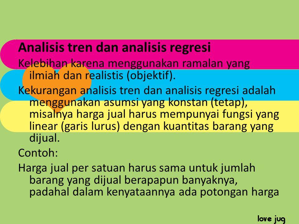 Analisis tren dan analisis regresi Kelebihan karena menggunakan ramalan yang ilmiah dan realistis (objektif). Kekurangan analisis tren dan analisis re