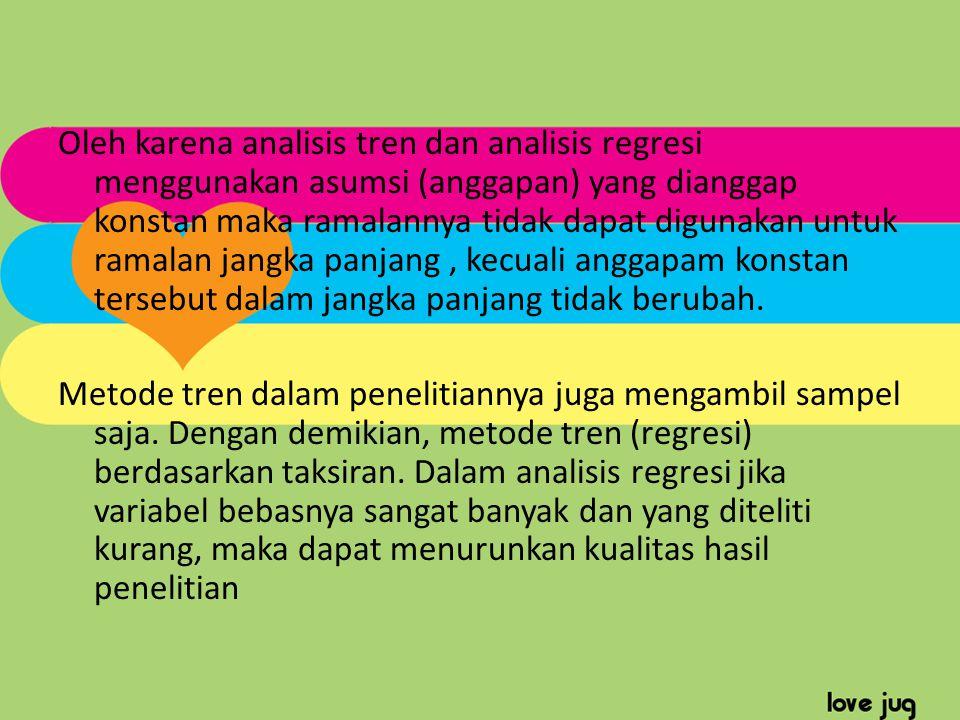 Oleh karena analisis tren dan analisis regresi menggunakan asumsi (anggapan) yang dianggap konstan maka ramalannya tidak dapat digunakan untuk ramalan