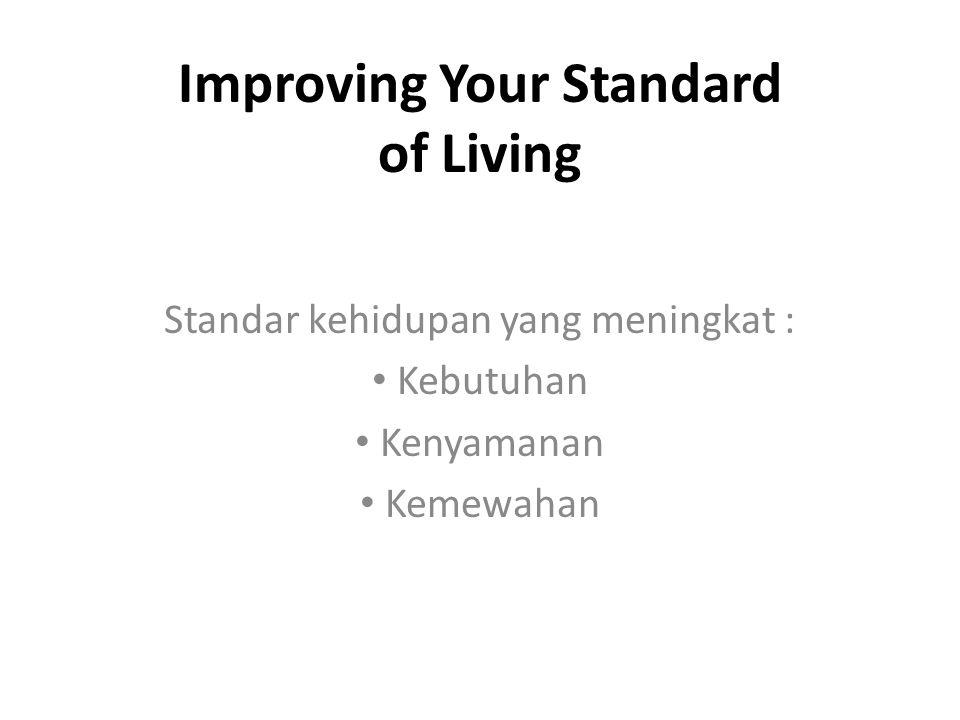 Improving Your Standard of Living Standar kehidupan yang meningkat : Kebutuhan Kenyamanan Kemewahan