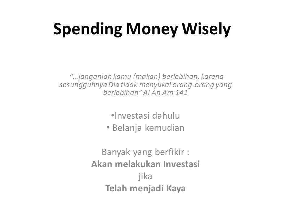 Spending Money Wisely …janganlah kamu (makan) berlebihan, karena sesungguhnya Dia tidak menyukai orang-orang yang berlebihan Al An Am 141 Investasi dahulu Belanja kemudian Banyak yang berfikir : Akan melakukan Investasi jika Telah menjadi Kaya
