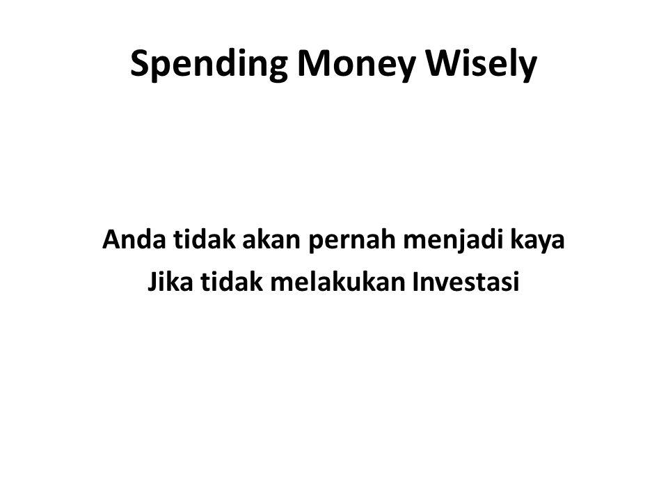 Spending Money Wisely Anda tidak akan pernah menjadi kaya Jika tidak melakukan Investasi
