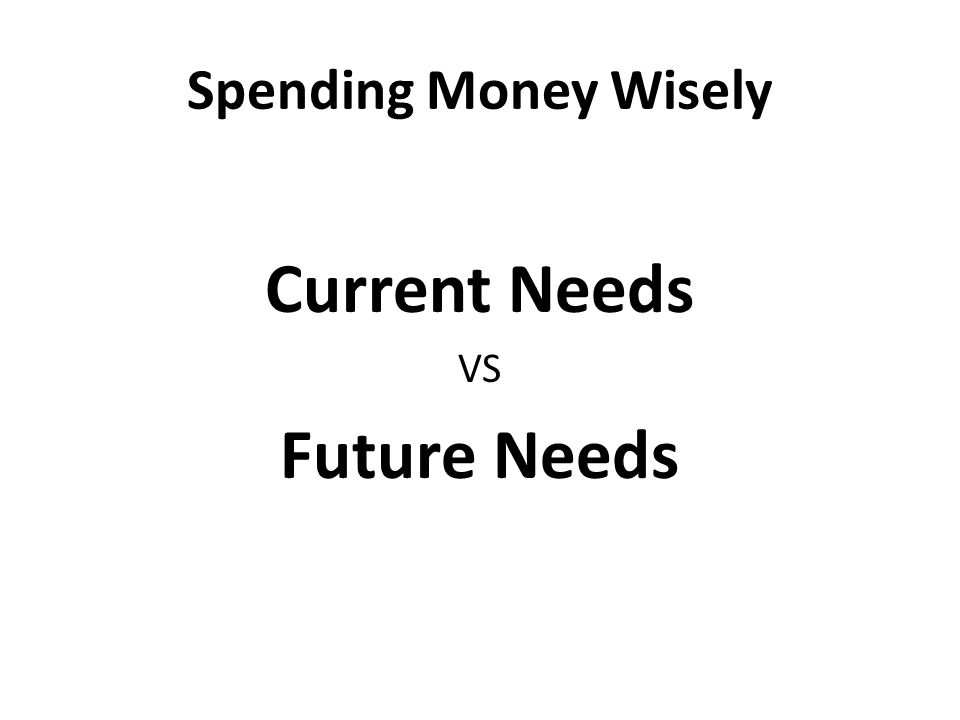 Spending Money Wisely Current Needs VS Future Needs