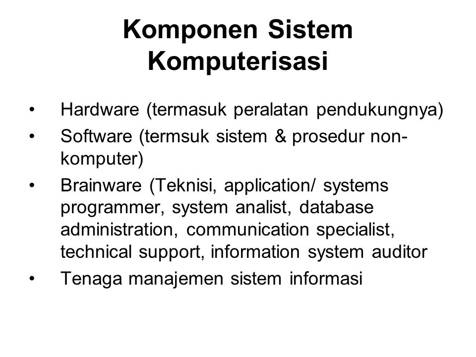 Komponen Sistem Komputerisasi Hardware (termasuk peralatan pendukungnya) Software (termsuk sistem & prosedur non- komputer) Brainware (Teknisi, application/ systems programmer, system analist, database administration, communication specialist, technical support, information system auditor Tenaga manajemen sistem informasi