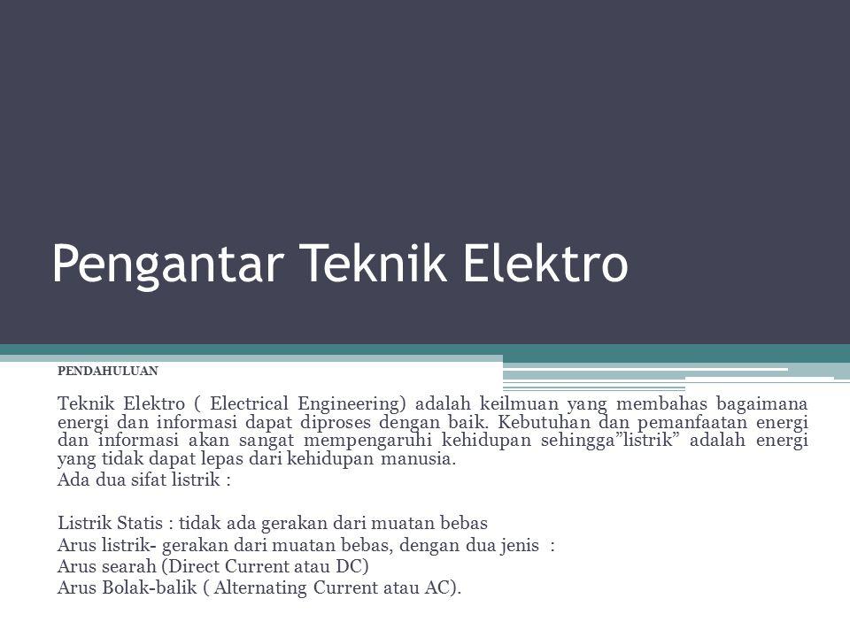 Pengantar Teknik Elektro PENDAHULUAN Teknik Elektro ( Electrical Engineering) adalah keilmuan yang membahas bagaimana energi dan informasi dapat dipro