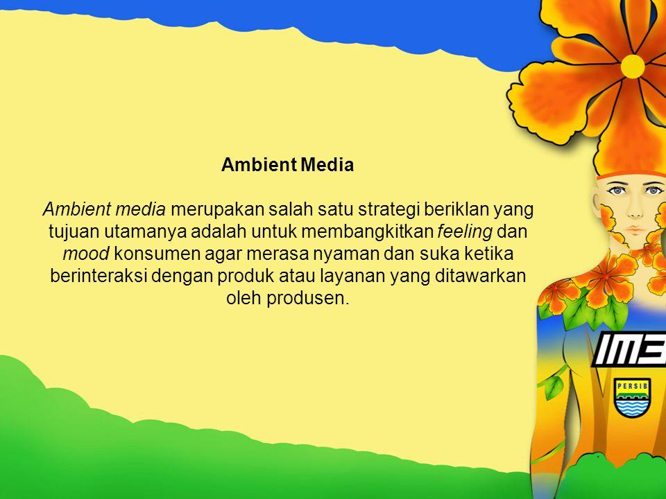 Ambient Media Ambient media merupakan salah satu strategi beriklan yang tujuan utamanya adalah untuk membangkitkan feeling dan mood konsumen agar mera