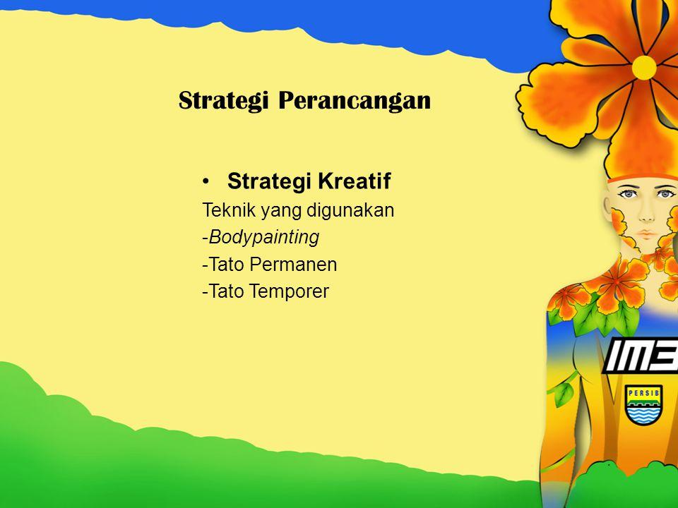 Strategi Perancangan Strategi Kreatif Teknik yang digunakan -Bodypainting -Tato Permanen -Tato Temporer
