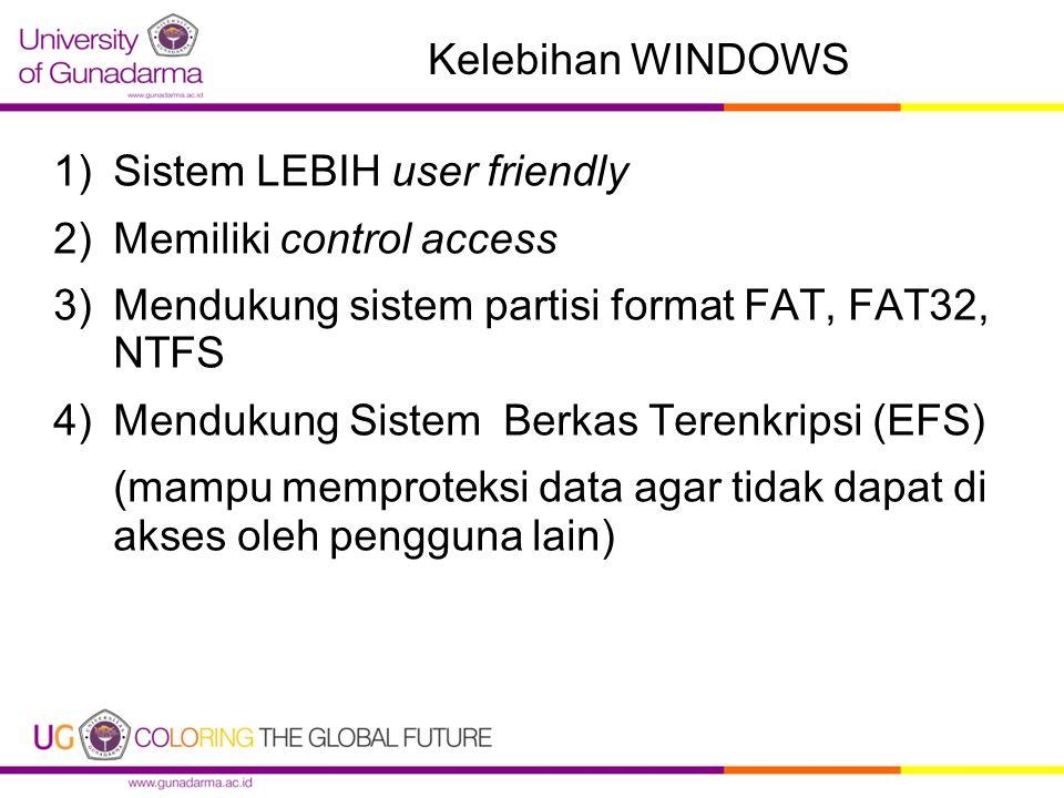 Kelebihan WINDOWS 1)Sistem LEBIH user friendly 2)Memiliki control access 3)Mendukung sistem partisi format FAT, FAT32, NTFS 4)Mendukung Sistem Berkas