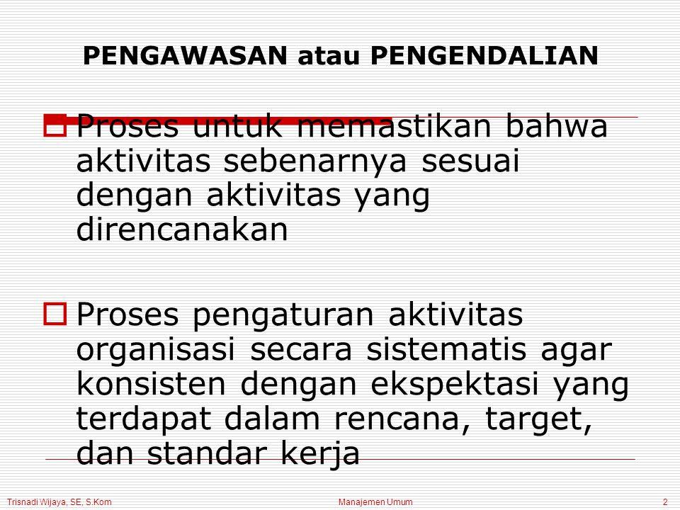 Trisnadi Wijaya, SE, S.Kom Manajemen Umum2 PENGAWASAN atau PENGENDALIAN  Proses untuk memastikan bahwa aktivitas sebenarnya sesuai dengan aktivitas y
