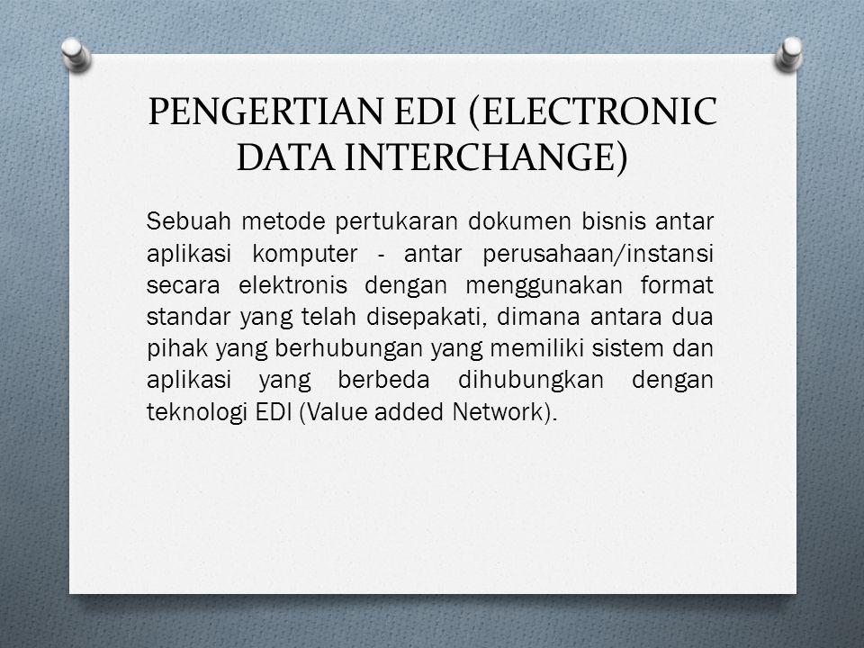 PENGERTIAN EDI (ELECTRONIC DATA INTERCHANGE) Sebuah metode pertukaran dokumen bisnis antar aplikasi komputer - antar perusahaan/instansi secara elektronis dengan menggunakan format standar yang telah disepakati, dimana antara dua pihak yang berhubungan yang memiliki sistem dan aplikasi yang berbeda dihubungkan dengan teknologi EDI (Value added Network).