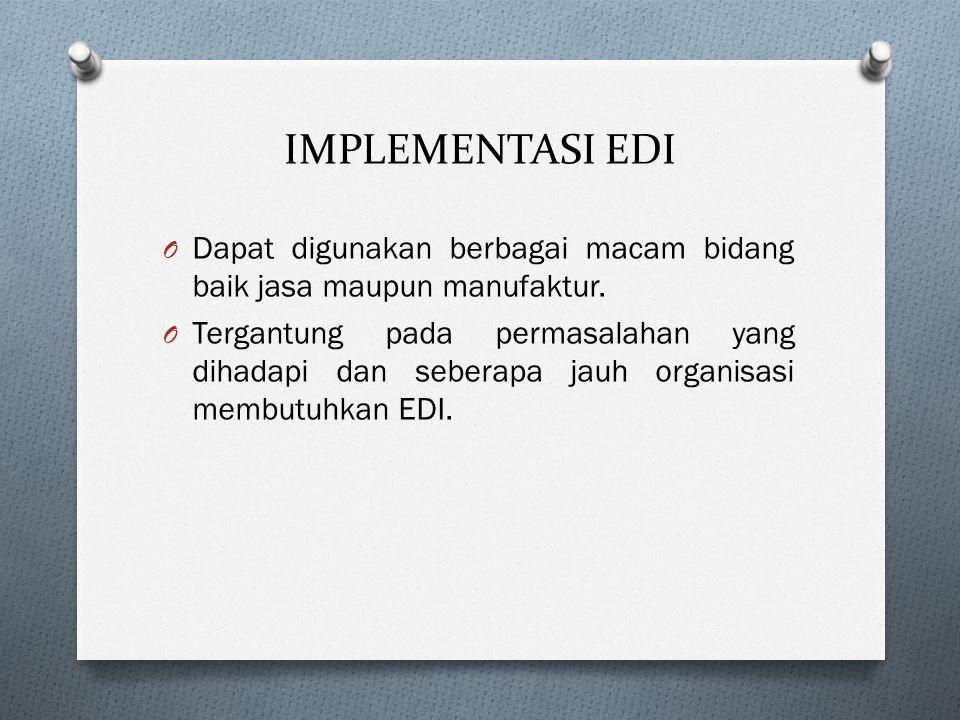 IMPLEMENTASI EDI O Dapat digunakan berbagai macam bidang baik jasa maupun manufaktur. O Tergantung pada permasalahan yang dihadapi dan seberapa jauh o