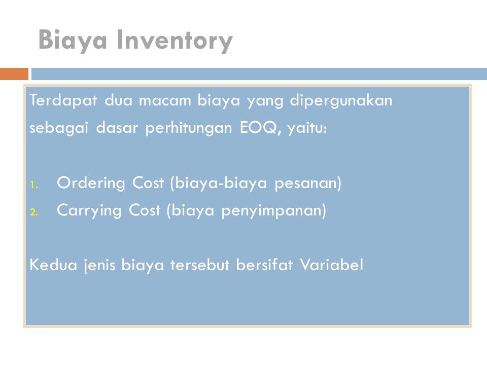 Biaya Inventory Terdapat dua macam biaya yang dipergunakan sebagai dasar perhitungan EOQ, yaitu: 1. Ordering Cost (biaya-biaya pesanan) 2. Carrying Co